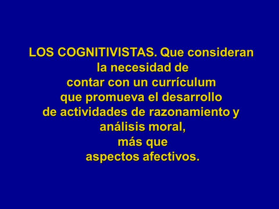 LOS COGNITIVISTAS. Que consideran la necesidad de contar con un currículum que promueva el desarrollo de actividades de razonamiento y análisis moral,