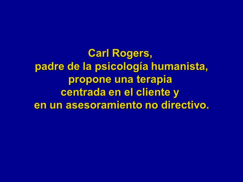 Carl Rogers, padre de la psicología humanista, propone una terapia centrada en el cliente y en un asesoramiento no directivo.