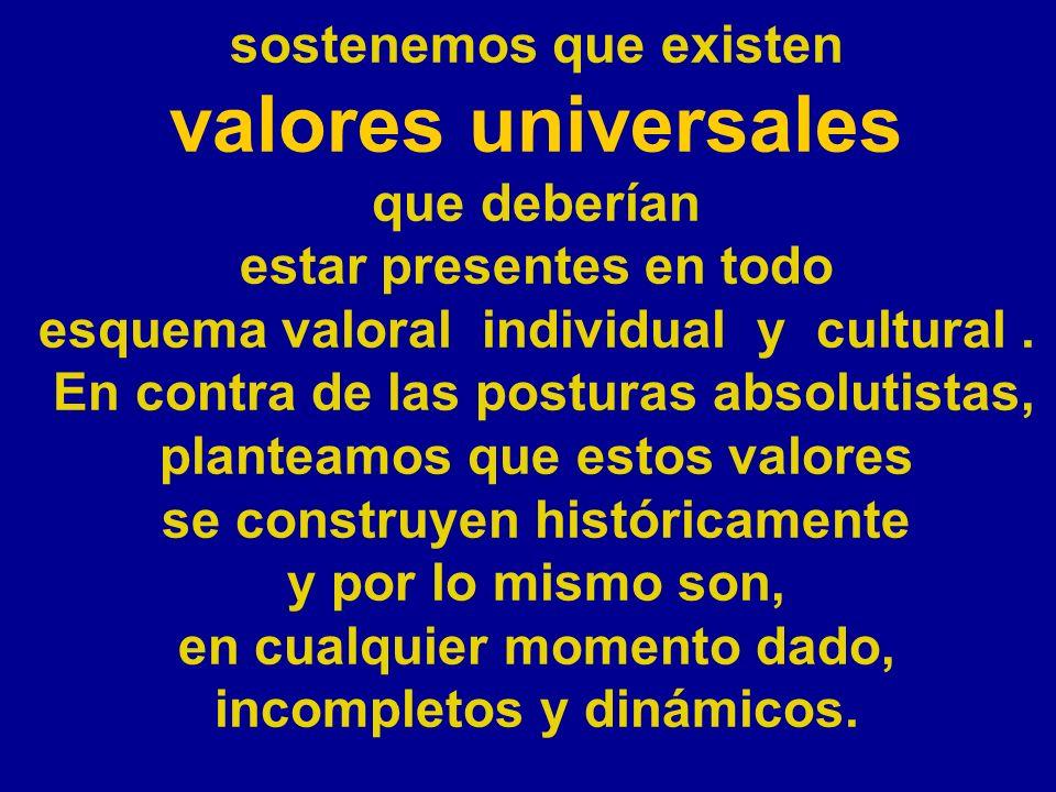 sostenemos que existen valores universales que deberían estar presentes en todo esquema valoral individual y cultural. En contra de las posturas absol