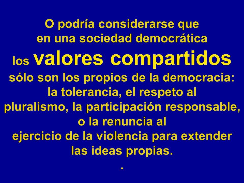 O podría considerarse que en una sociedad democrática los valores compartidos sólo son los propios de la democracia: la tolerancia, el respeto al plur