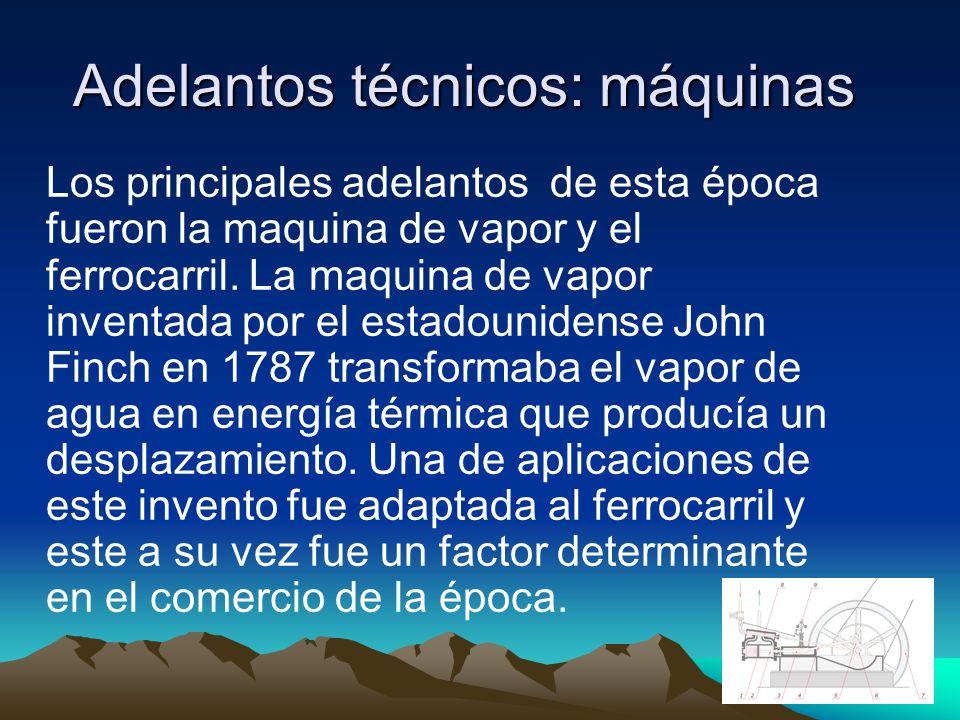 Adelantos técnicos: máquinas Adelantos técnicos: máquinas Los principales adelantos de esta época fueron la maquina de vapor y el ferrocarril.