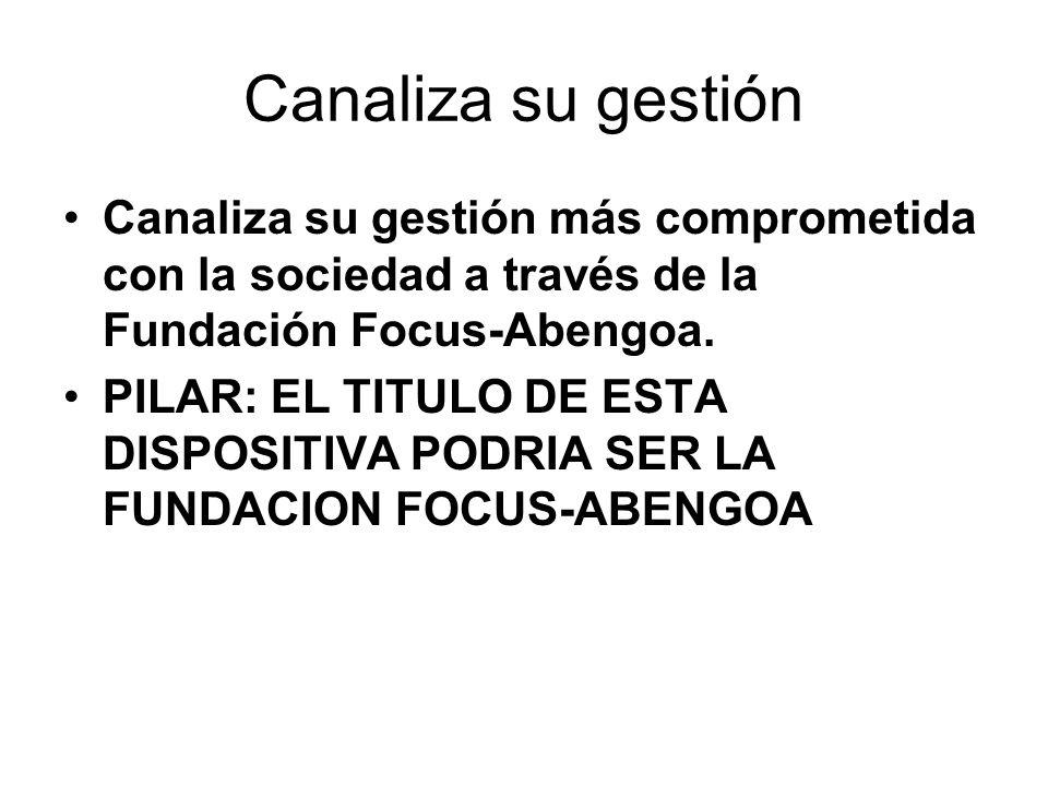 Canaliza su gestión Canaliza su gestión más comprometida con la sociedad a través de la Fundación Focus-Abengoa. PILAR: EL TITULO DE ESTA DISPOSITIVA