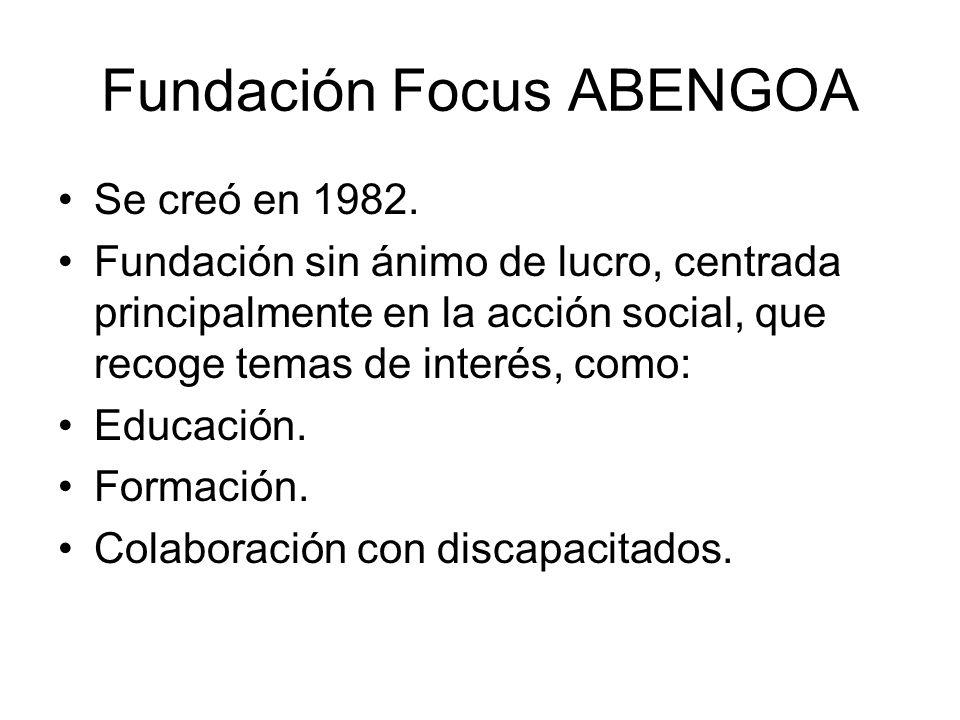 Fundación Focus ABENGOA Se creó en 1982. Fundación sin ánimo de lucro, centrada principalmente en la acción social, que recoge temas de interés, como: