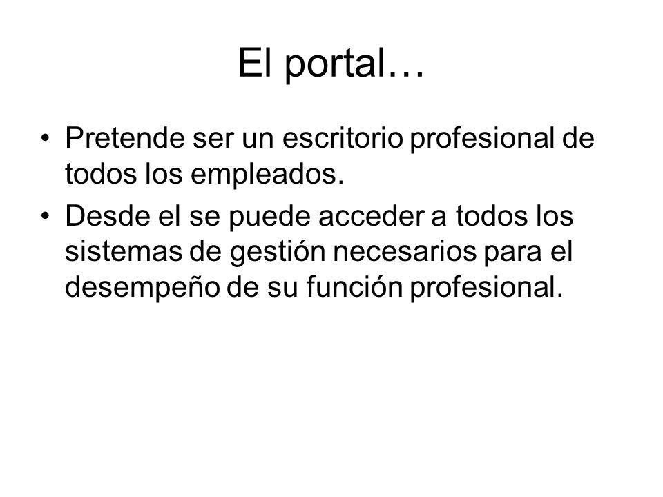El portal… Pretende ser un escritorio profesional de todos los empleados. Desde el se puede acceder a todos los sistemas de gestión necesarios para el