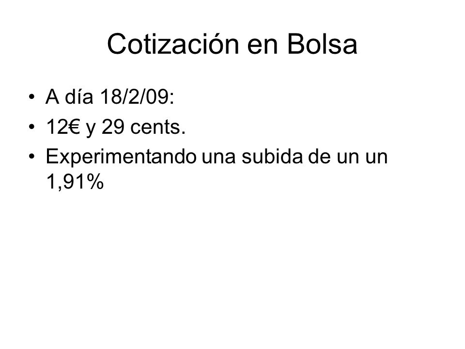 Cotización en Bolsa A día 18/2/09: 12 y 29 cents. Experimentando una subida de un un 1,91%