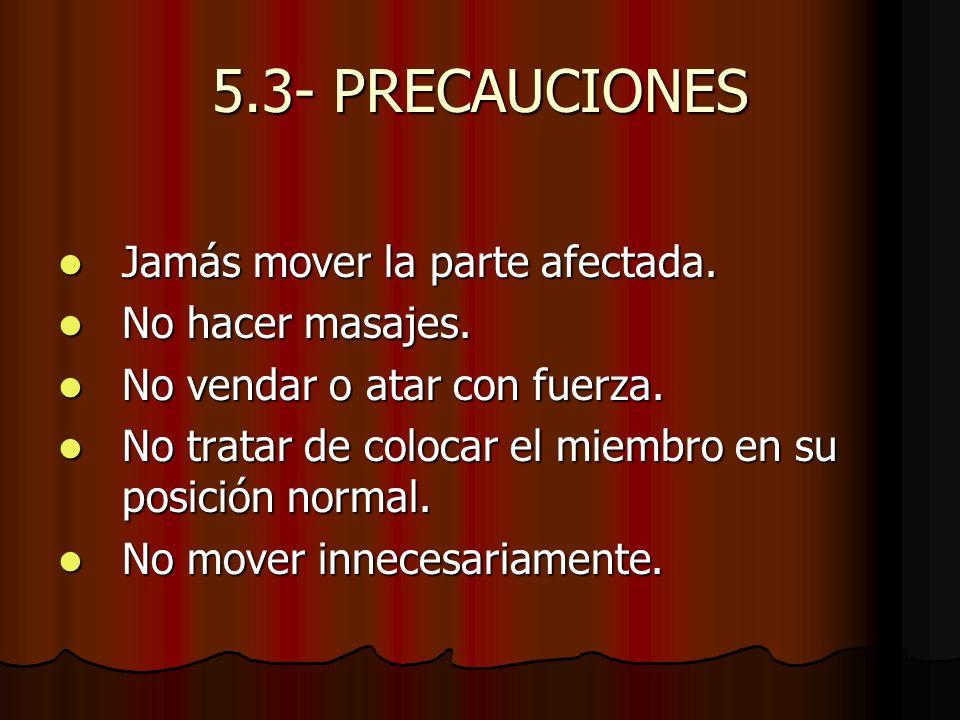 5.3- PRECAUCIONES Jamás mover la parte afectada. Jamás mover la parte afectada. No hacer masajes. No hacer masajes. No vendar o atar con fuerza. No ve
