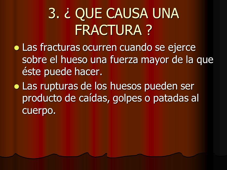 3. ¿ QUE CAUSA UNA FRACTURA ? Las fracturas ocurren cuando se ejerce sobre el hueso una fuerza mayor de la que éste puede hacer. Las fracturas ocurren
