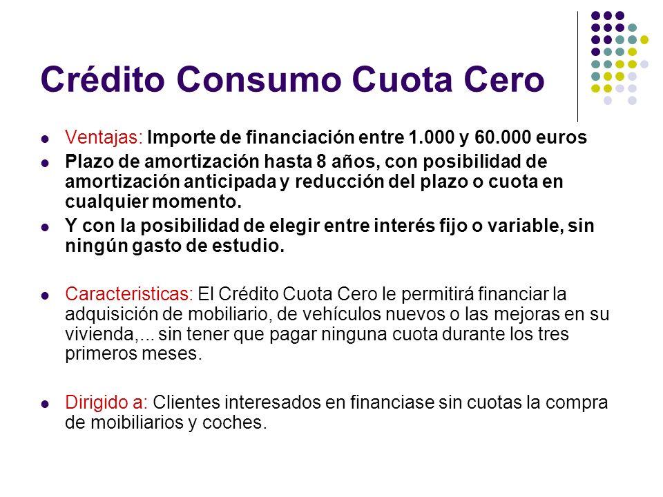 Crédito Consumo Cuota Cero Ventajas: Importe de financiación entre 1.000 y 60.000 euros Plazo de amortización hasta 8 años, con posibilidad de amortiz