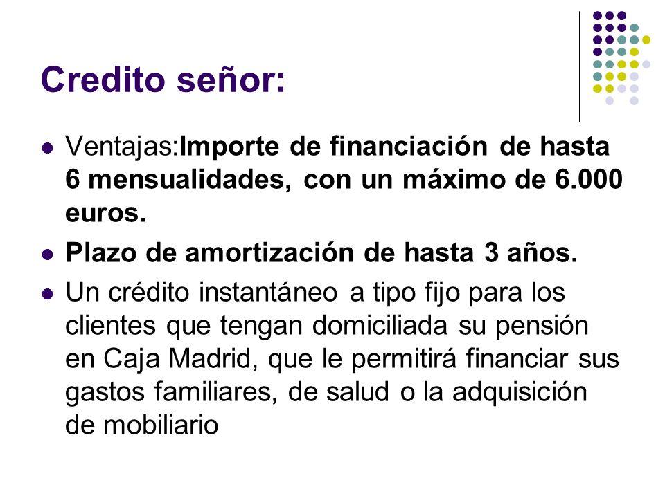 Credito señor: Ventajas:Importe de financiación de hasta 6 mensualidades, con un máximo de 6.000 euros. Plazo de amortización de hasta 3 años. Un créd