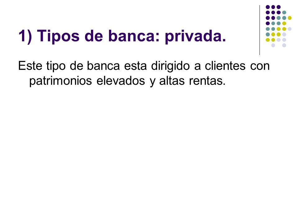 1) Tipos de banca: privada. Este tipo de banca esta dirigido a clientes con patrimonios elevados y altas rentas.