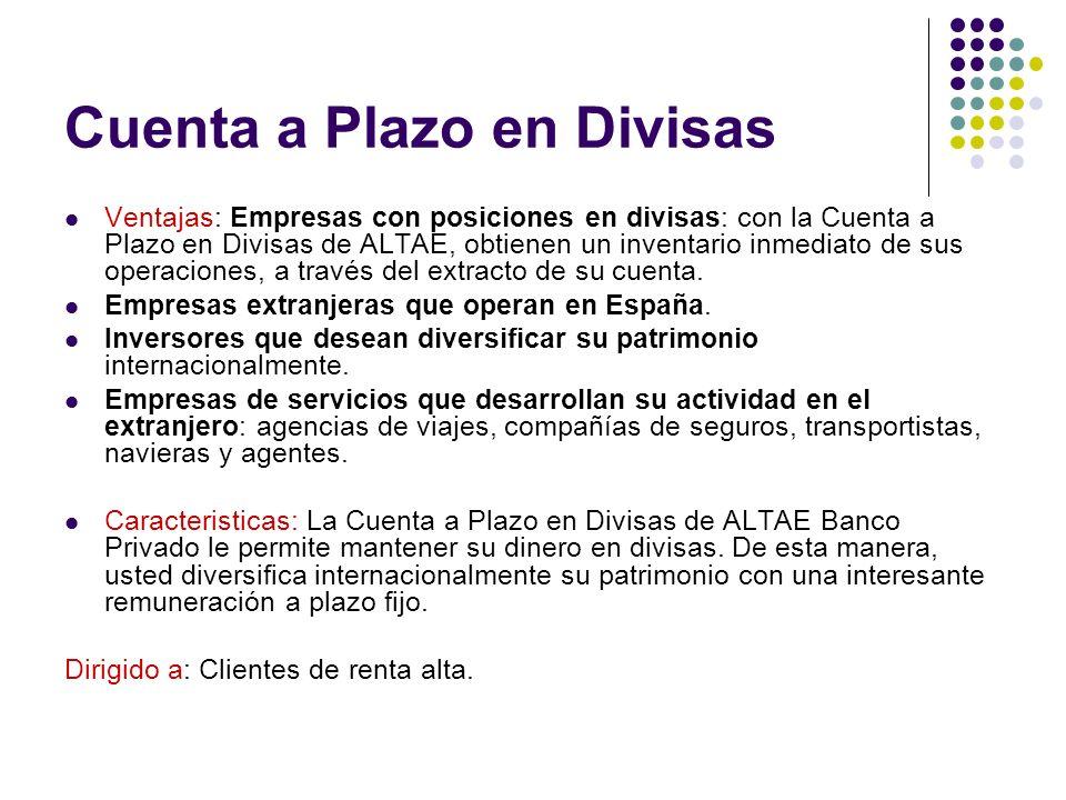 Cuenta a Plazo en Divisas Ventajas: Empresas con posiciones en divisas: con la Cuenta a Plazo en Divisas de ALTAE, obtienen un inventario inmediato de