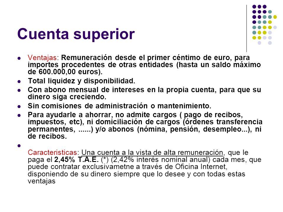 Cuenta superior Ventajas: Remuneración desde el primer céntimo de euro, para importes procedentes de otras entidades (hasta un saldo máximo de 600.000