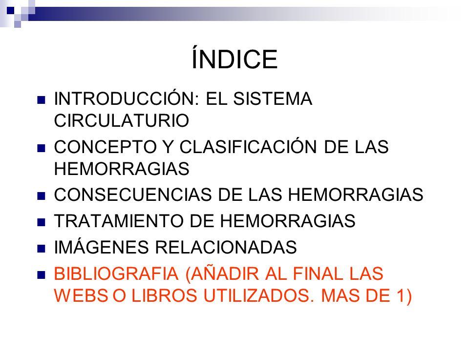 ÍNDICE INTRODUCCIÓN: EL SISTEMA CIRCULATURIO CONCEPTO Y CLASIFICACIÓN DE LAS HEMORRAGIAS CONSECUENCIAS DE LAS HEMORRAGIAS TRATAMIENTO DE HEMORRAGIAS IMÁGENES RELACIONADAS BIBLIOGRAFIA (AÑADIR AL FINAL LAS WEBS O LIBROS UTILIZADOS.