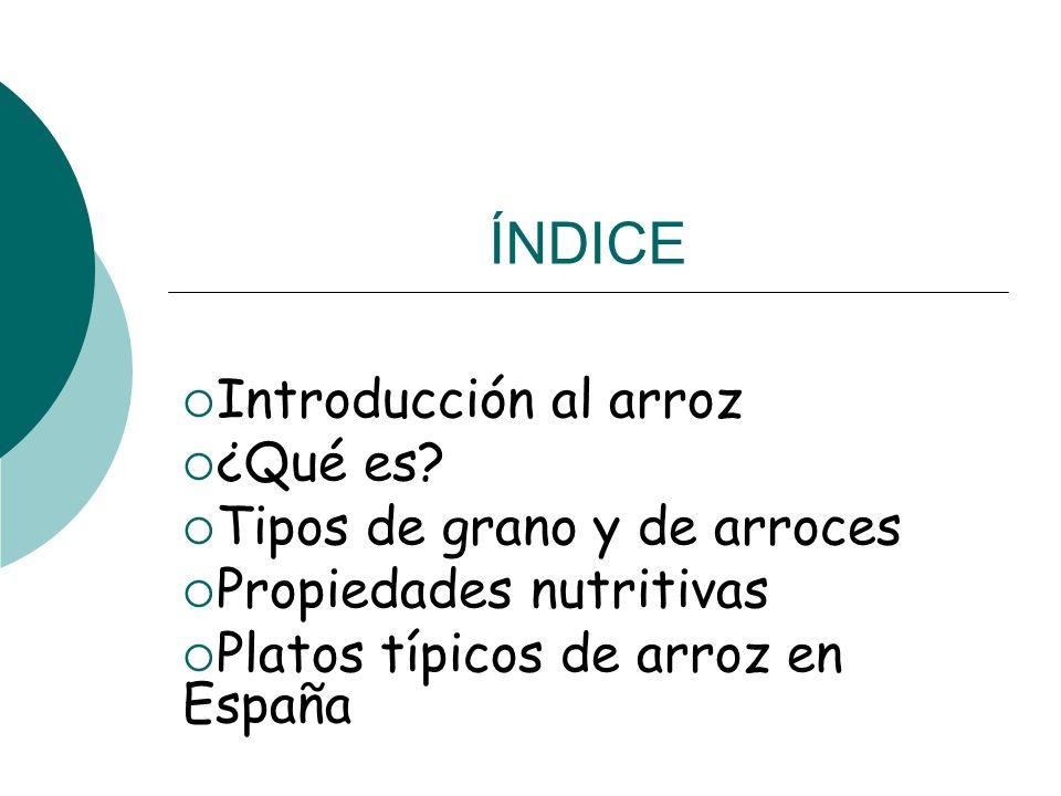 ÍNDICE Introducción al arroz ¿Qué es? Tipos de grano y de arroces Propiedades nutritivas Platos típicos de arroz en España