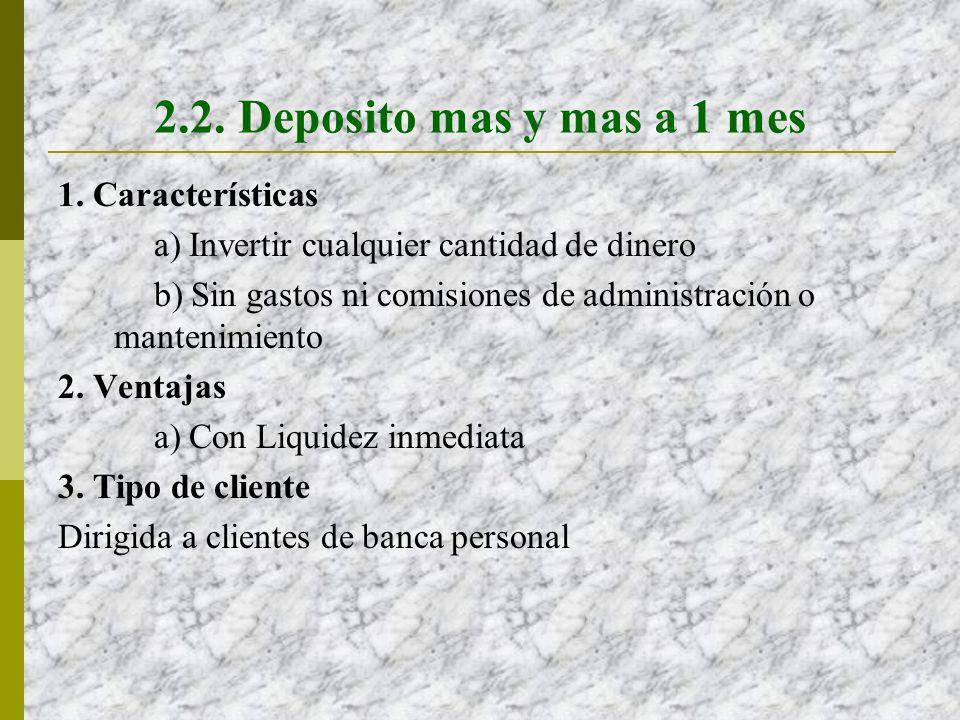 2.2. Deposito mas y mas a 1 mes 1. Características a) Invertir cualquier cantidad de dinero b) Sin gastos ni comisiones de administración o mantenimie