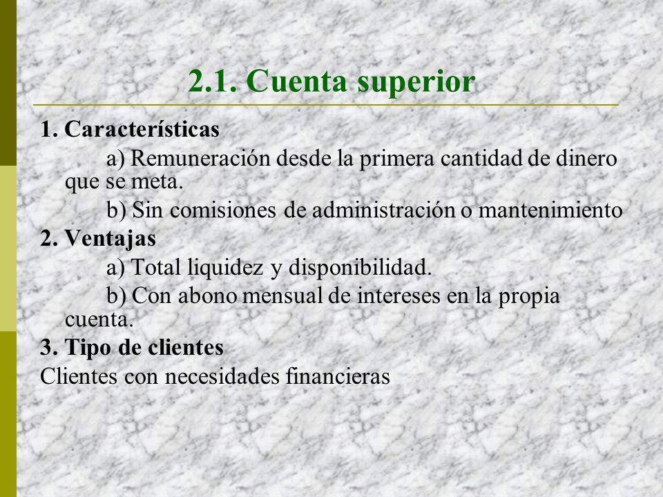2.1. Cuenta superior 1. Características a) Remuneración desde la primera cantidad de dinero que se meta. b) Sin comisiones de administración o manteni