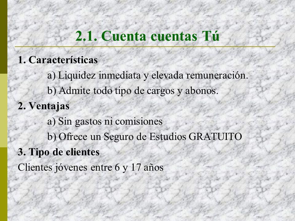 2.1. Cuenta cuentas Tú 1. Características a) Liquidez inmediata y elevada remuneración. b) Admite todo tipo de cargos y abonos. 2. Ventajas a) Sin gas