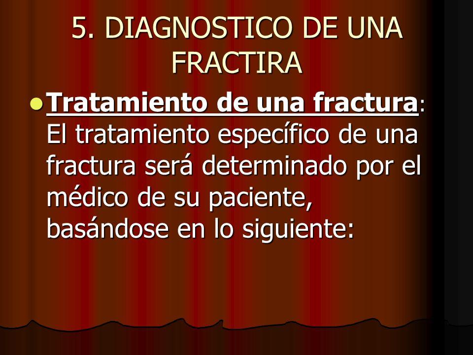 5. DIAGNOSTICO DE UNA FRACTIRA Tratamiento de una fractura : El tratamiento específico de una fractura será determinado por el médico de su paciente,