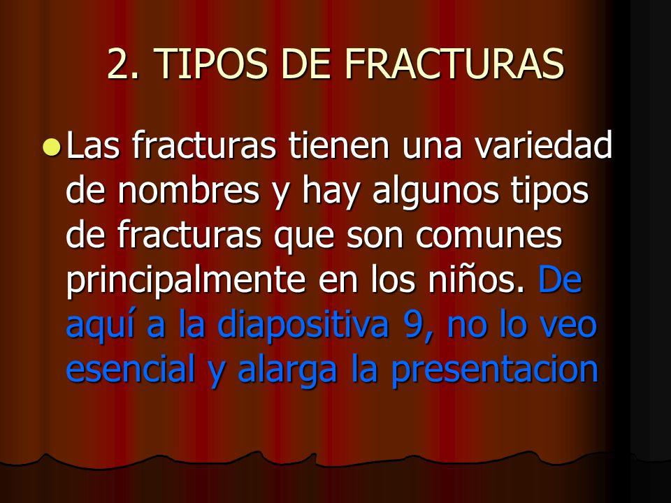 2. TIPOS DE FRACTURAS Las fracturas tienen una variedad de nombres y hay algunos tipos de fracturas que son comunes principalmente en los niños. De aq