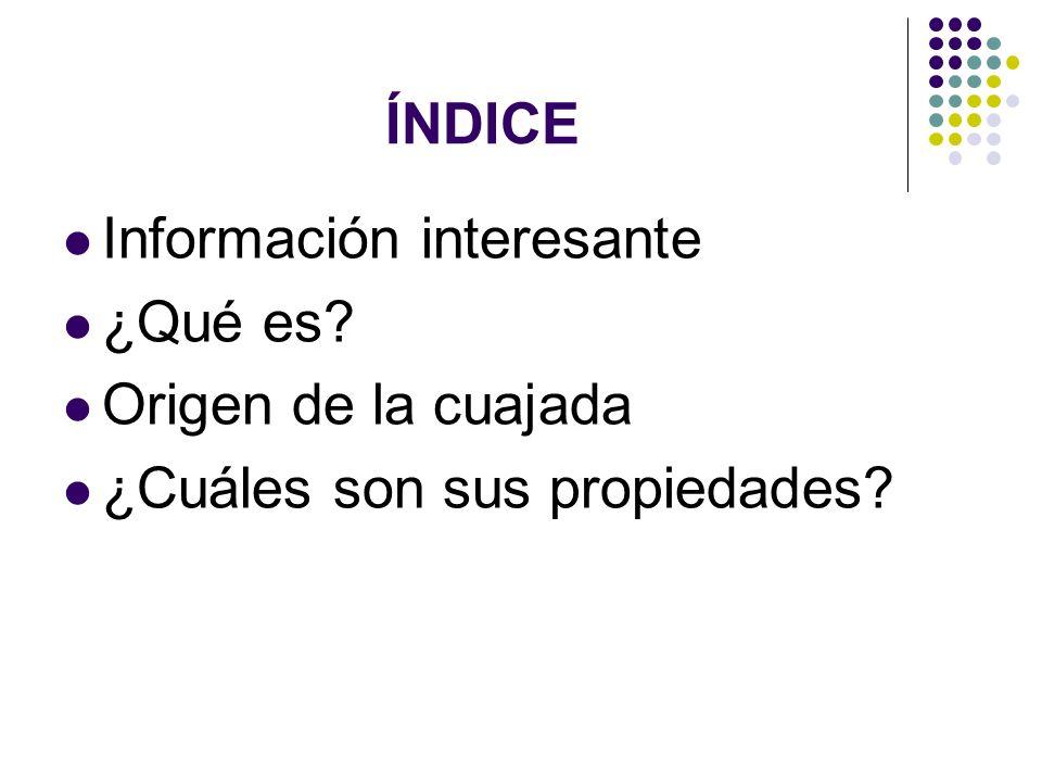 ÍNDICE Información interesante ¿Qué es? Origen de la cuajada ¿Cuáles son sus propiedades?