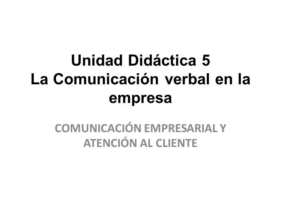 Unidad Didáctica 5 La Comunicación verbal en la empresa COMUNICACIÓN EMPRESARIAL Y ATENCIÓN AL CLIENTE