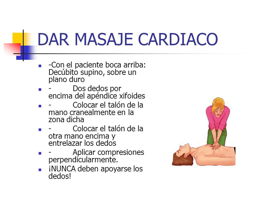 DAR MASAJE CARDIACO -Con el paciente boca arriba: Decúbito supino, sobre un plano duro - Dos dedos por encima del apéndice xifoides - Colocar el talón
