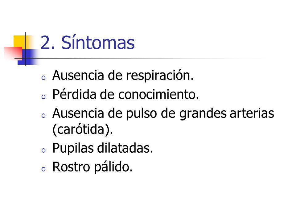 2. Síntomas o Ausencia de respiración. o Pérdida de conocimiento. o Ausencia de pulso de grandes arterias (carótida). o Pupilas dilatadas. o Rostro pá