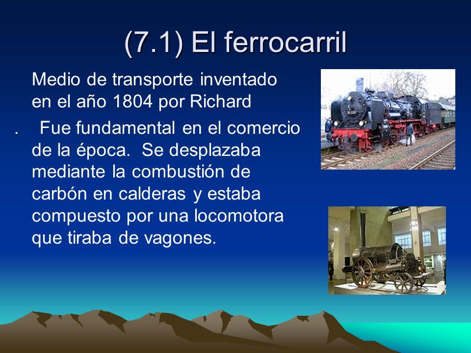 (7.1) El ferrocarril Medio de transporte inventado en el año 1804 por Richard. Fue fundamental en el comercio de la época. Se desplazaba mediante la c