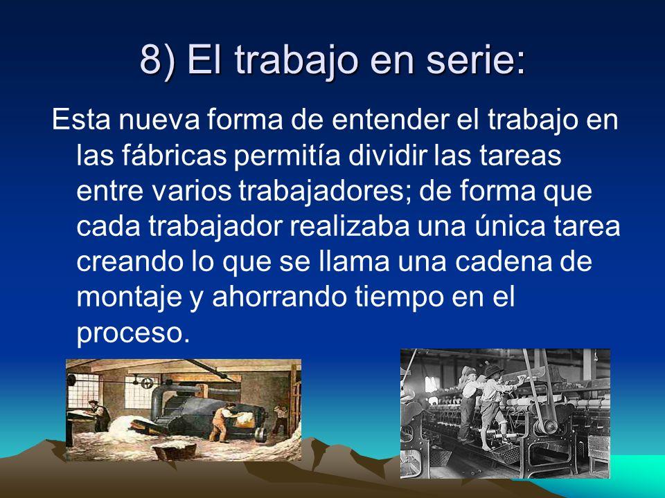 8) El trabajo en serie: Esta nueva forma de entender el trabajo en las fábricas permitía dividir las tareas entre varios trabajadores; de forma que ca