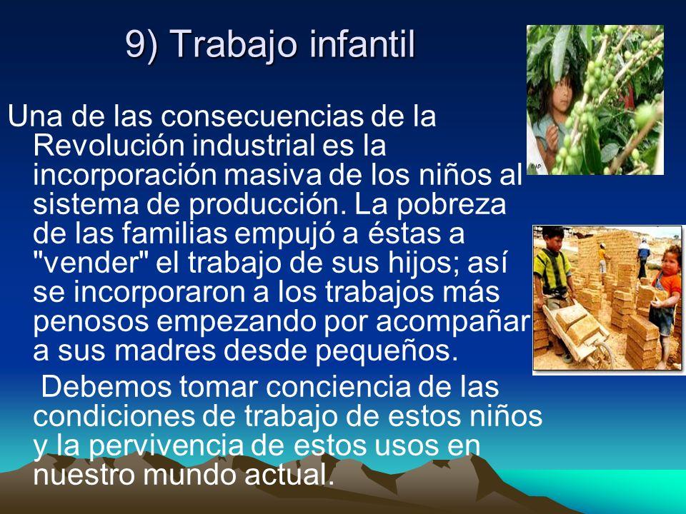9) Trabajo infantil Una de las consecuencias de la Revolución industrial es la incorporación masiva de los niños al sistema de producción. La pobreza