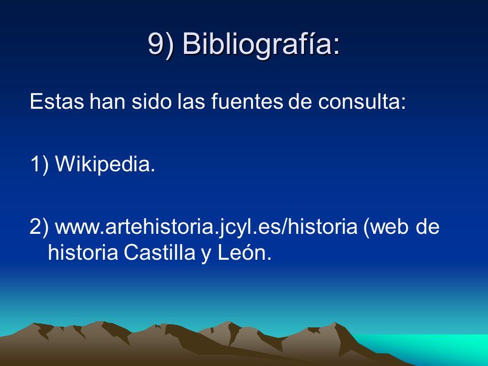 9) Bibliografía: Estas han sido las fuentes de consulta: 1) Wikipedia. 2) www.artehistoria.jcyl.es/historia (web de historia Castilla y León.