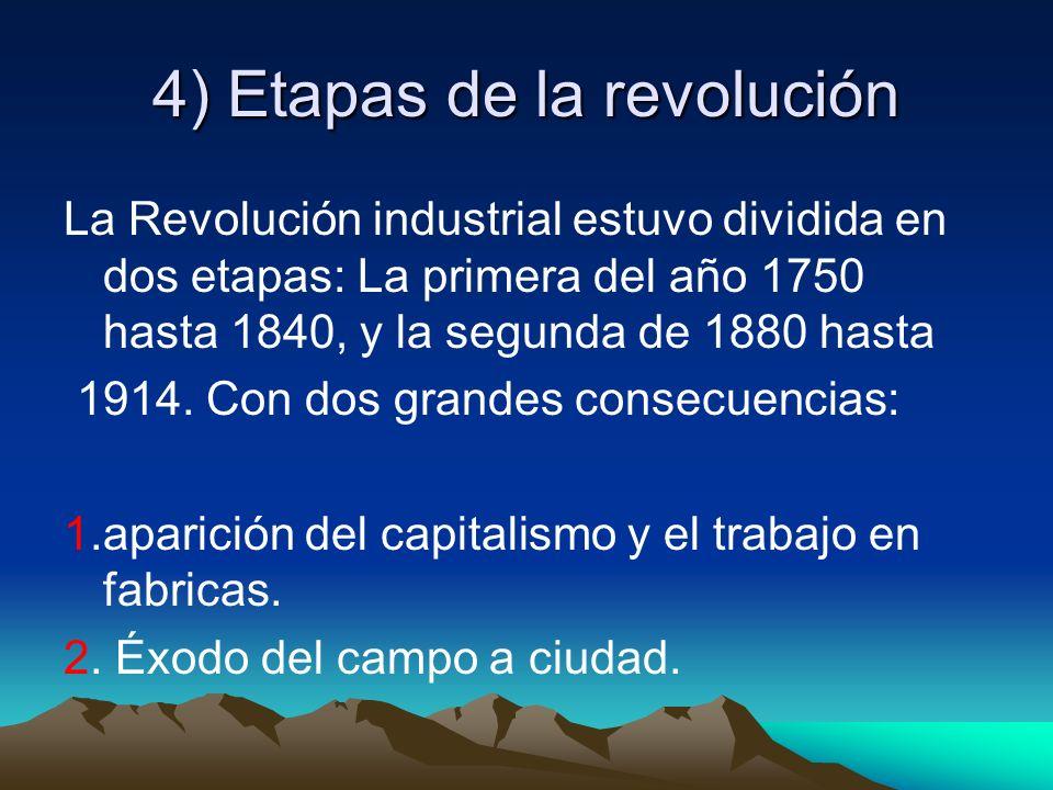 4) Etapas de la revolución La Revolución industrial estuvo dividida en dos etapas: La primera del año 1750 hasta 1840, y la segunda de 1880 hasta 1914