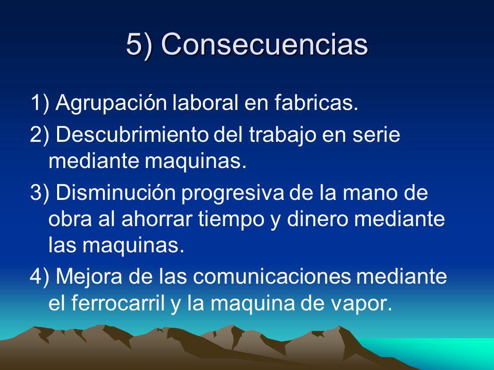 5) Consecuencias 1) Agrupación laboral en fabricas. 2) Descubrimiento del trabajo en serie mediante maquinas. 3) Disminución progresiva de la mano de