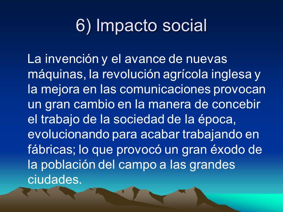 6) Impacto social La invención y el avance de nuevas máquinas, la revolución agrícola inglesa y la mejora en las comunicaciones provocan un gran cambi