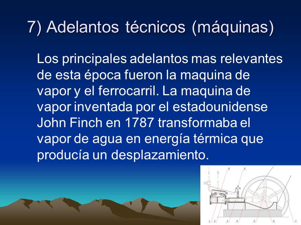 7) Adelantos técnicos (máquinas) Los principales adelantos mas relevantes de esta época fueron la maquina de vapor y el ferrocarril. La maquina de vap