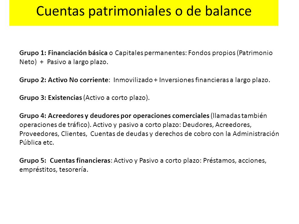Cuentas patrimoniales o de balance Grupo 1: Financiación básica o Capitales permanentes: Fondos propios (Patrimonio Neto) + Pasivo a largo plazo. Grup