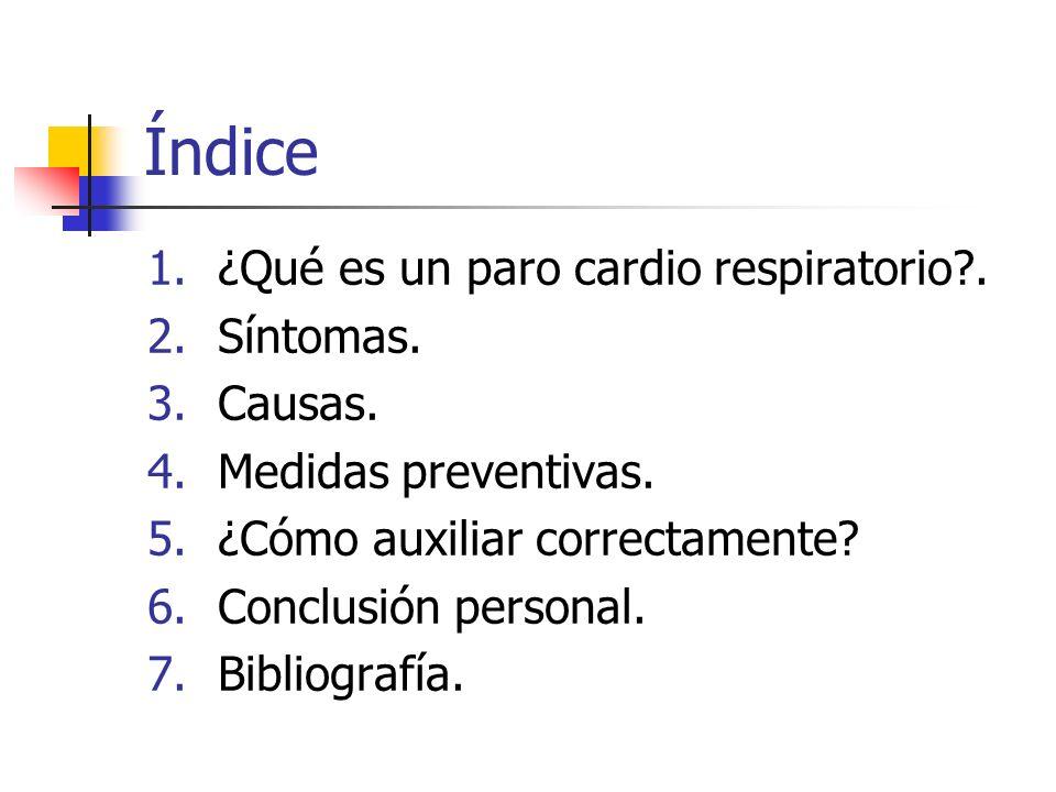 Índice 1.¿Qué es un paro cardio respiratorio?. 2.Síntomas. 3.Causas. 4.Medidas preventivas. 5.¿Cómo auxiliar correctamente? 6.Conclusión personal. 7.B