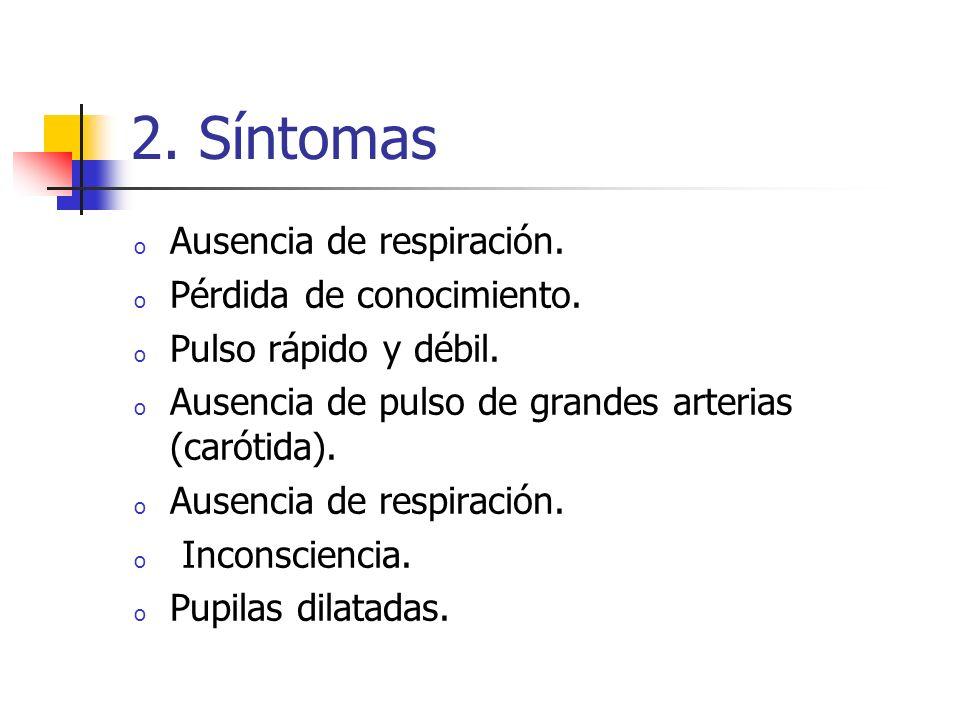 2. Síntomas o Ausencia de respiración. o Pérdida de conocimiento. o Pulso rápido y débil. o Ausencia de pulso de grandes arterias (carótida). o Ausenc