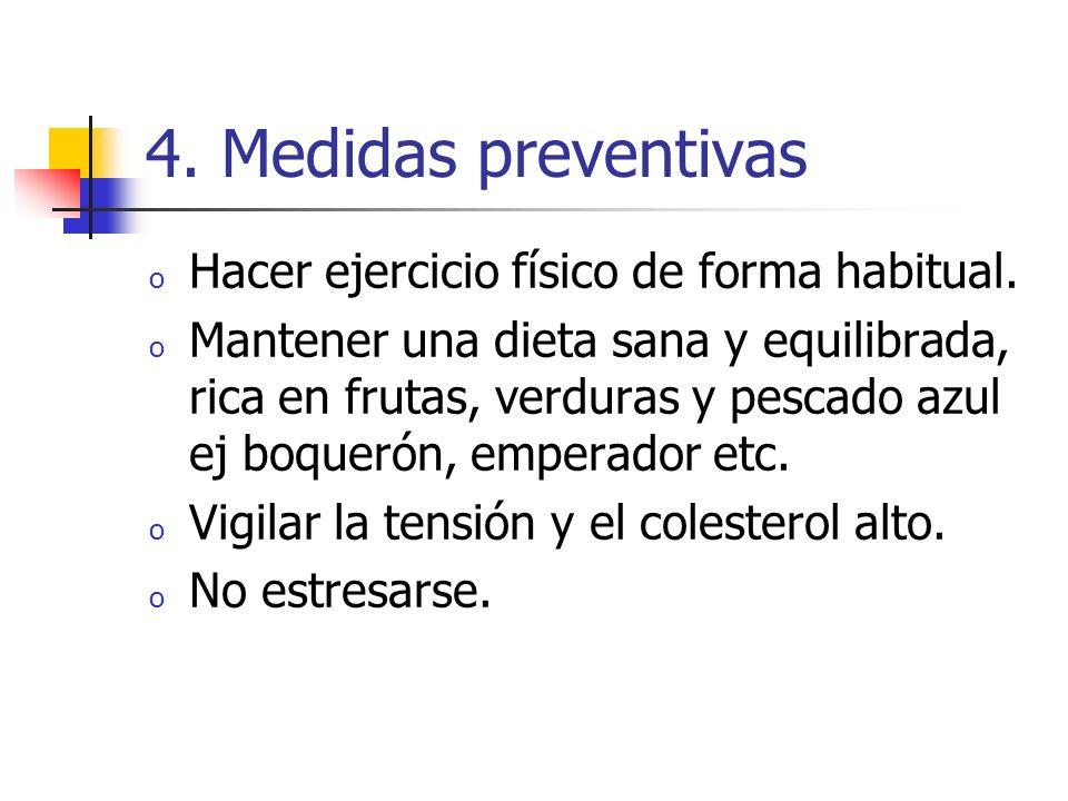 4. Medidas preventivas o Hacer ejercicio físico de forma habitual. o Mantener una dieta sana y equilibrada, rica en frutas, verduras y pescado azul ej