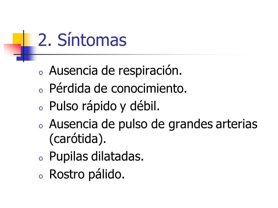 2. Síntomas o Ausencia de respiración. o Pérdida de conocimiento. o Pulso rápido y débil. o Ausencia de pulso de grandes arterias (carótida). o Pupila