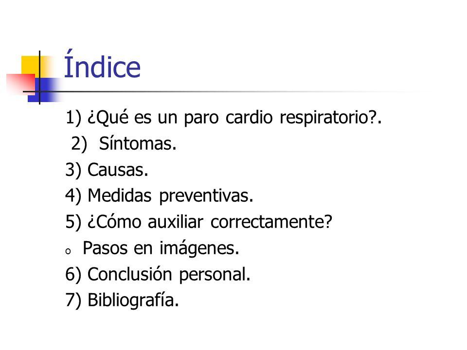 Índice 1) ¿Qué es un paro cardio respiratorio?. 2) Síntomas. 3) Causas. 4) Medidas preventivas. 5) ¿Cómo auxiliar correctamente? o Pasos en imágenes.