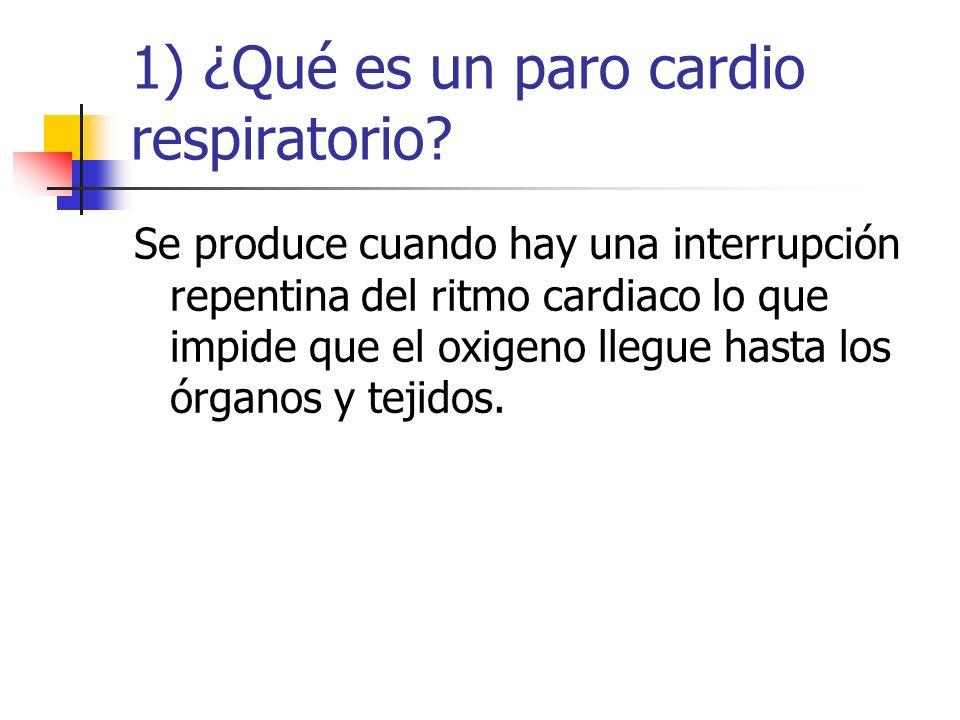 1) ¿Qué es un paro cardio respiratorio? Se produce cuando hay una interrupción repentina del ritmo cardiaco lo que impide que el oxigeno llegue hasta