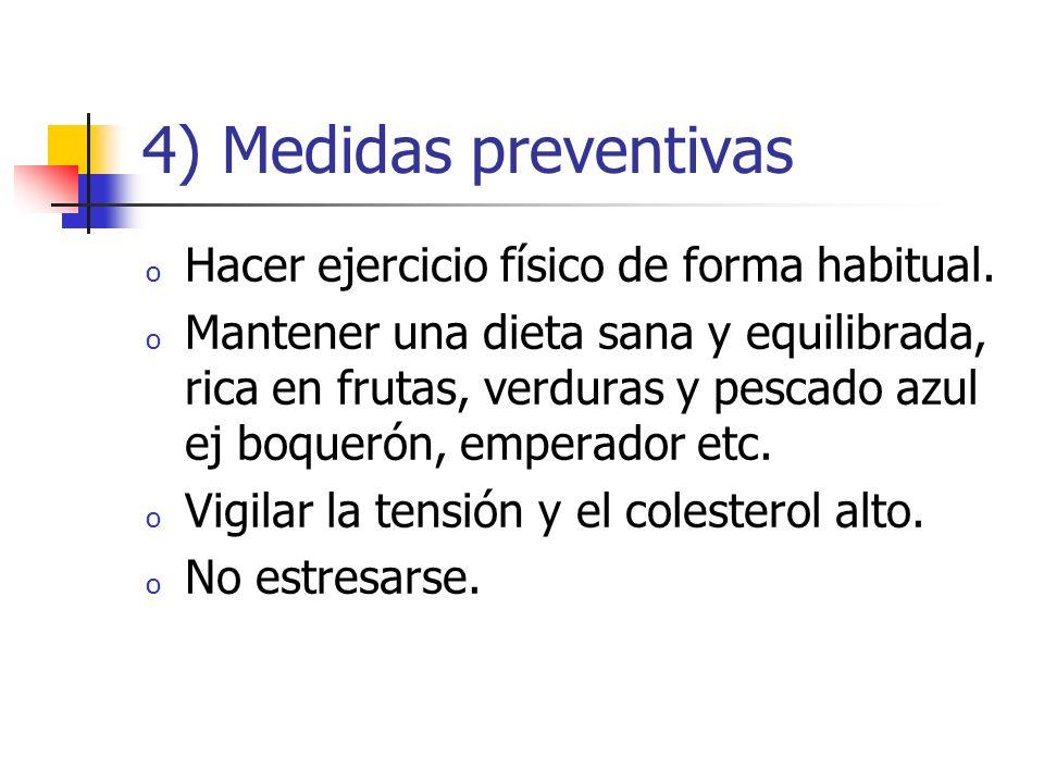 4) Medidas preventivas o Hacer ejercicio físico de forma habitual. o Mantener una dieta sana y equilibrada, rica en frutas, verduras y pescado azul ej