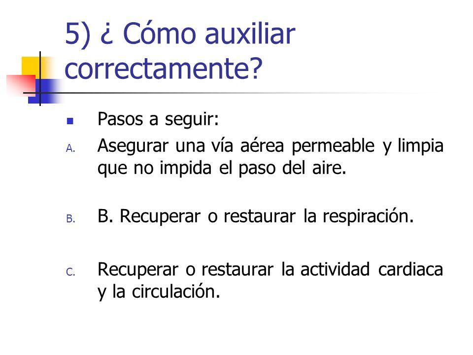 5) ¿ Cómo auxiliar correctamente? Pasos a seguir: A. Asegurar una vía aérea permeable y limpia que no impida el paso del aire. B. B. Recuperar o resta