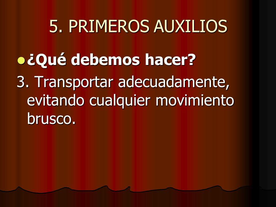 5. PRIMEROS AUXILIOS ¿Qué debemos hacer? ¿Qué debemos hacer? 3. Transportar adecuadamente, evitando cualquier movimiento brusco.