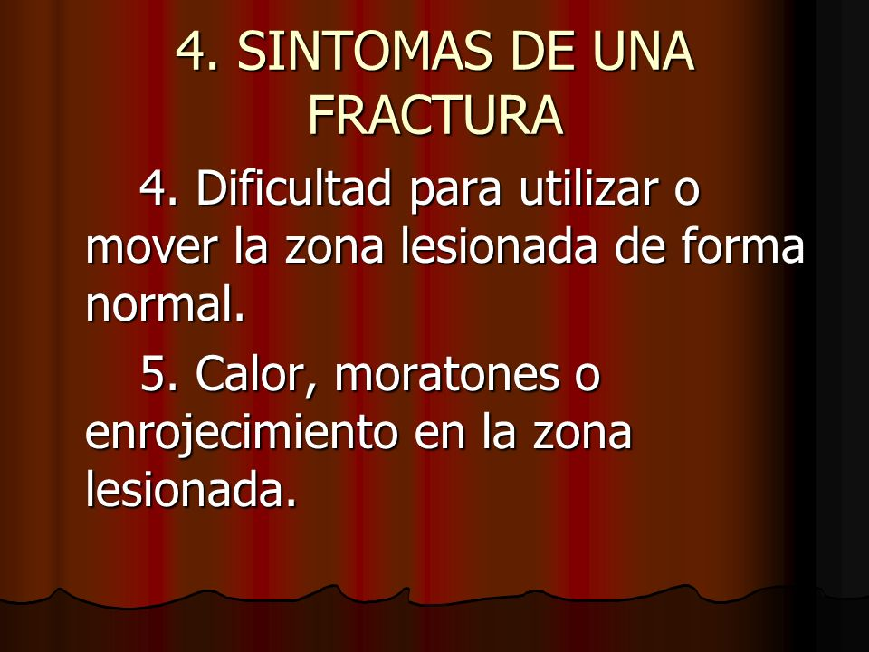 4. SINTOMAS DE UNA FRACTURA 4. Dificultad para utilizar o mover la zona lesionada de forma normal. 5. Calor, moratones o enrojecimiento en la zona les
