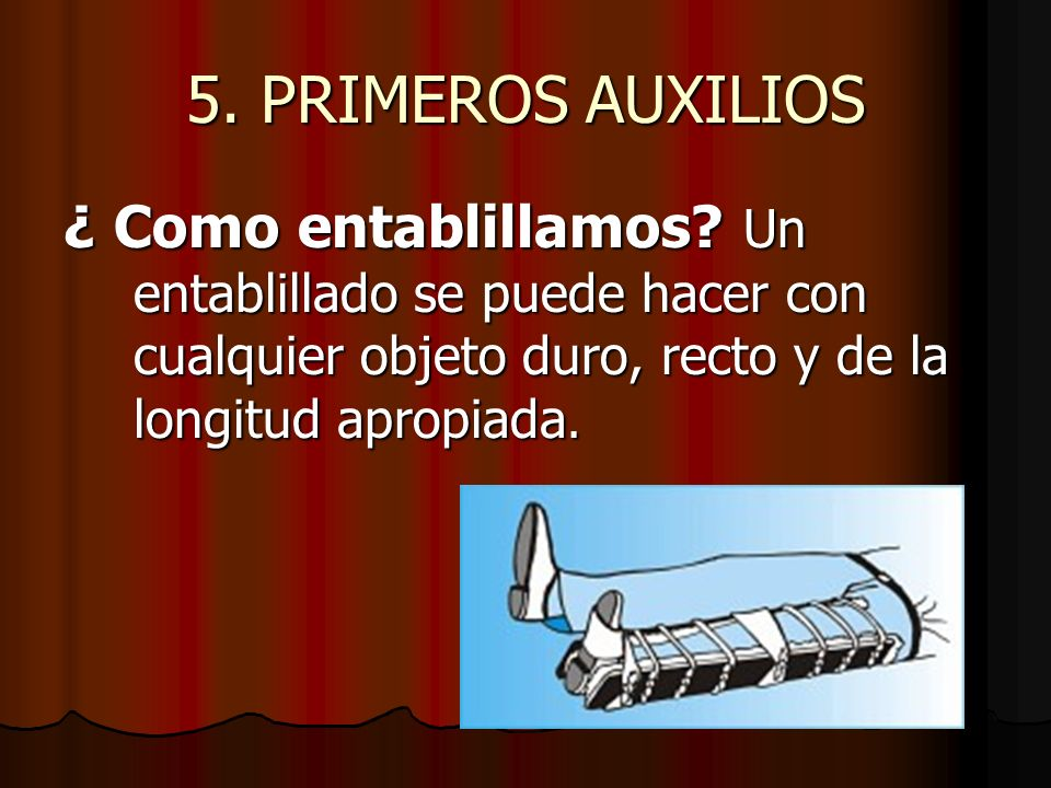 5. PRIMEROS AUXILIOS ¿ Como entablillamos? Un entablillado se puede hacer con cualquier objeto duro, recto y de la longitud apropiada.