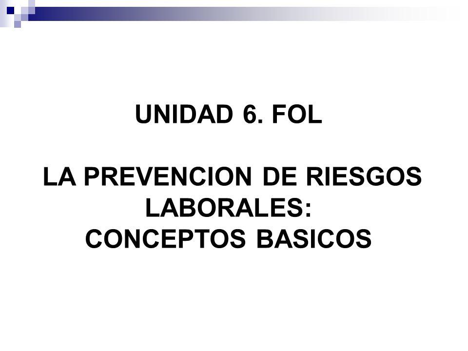 UNIDAD 6. FOL LA PREVENCION DE RIESGOS LABORALES: CONCEPTOS BASICOS