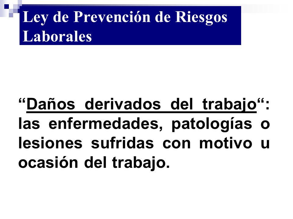Daños derivados del trabajo: las enfermedades, patologías o lesiones sufridas con motivo u ocasión del trabajo. Ley de Prevención de Riesgos Laborales