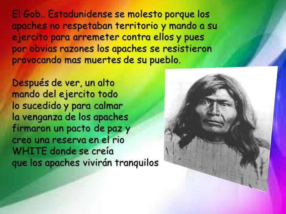 El Gob.. Estadunidense se molesto porque los apaches no respetaban territorio y mando a su ejercito para arremeter contra ellos y pues por obvias razo